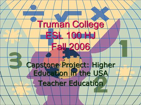 Truman College ESL 100 HJ Fall 2006 Capstone Project: Higher Education in the USA Teacher Education.