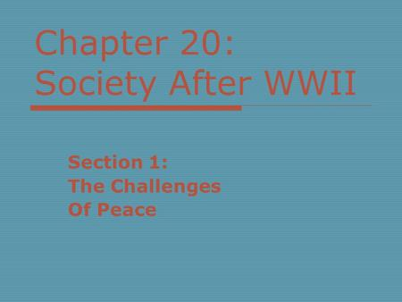 Chapter 20: Society After WWII Section 1: The Challenges Of Peace.
