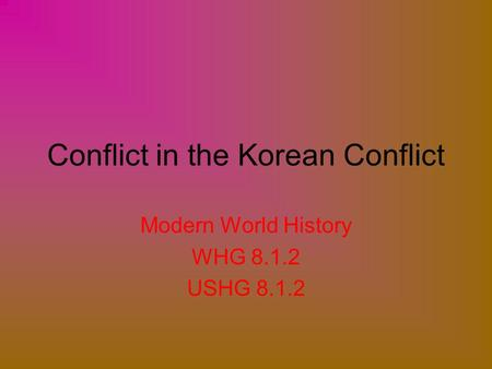 Conflict in the Korean Conflict Modern World History WHG 8.1.2 USHG 8.1.2.
