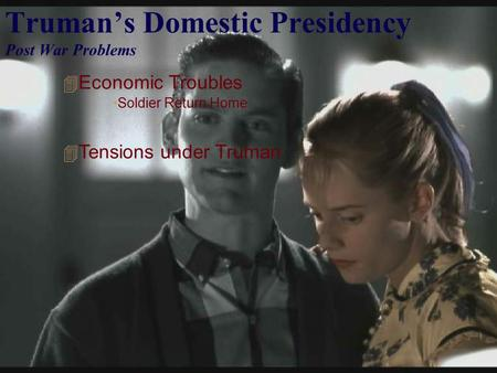 Truman's Domestic Presidency Post War Problems  Economic Troubles Soldier Return Home  Tensions under Truman.