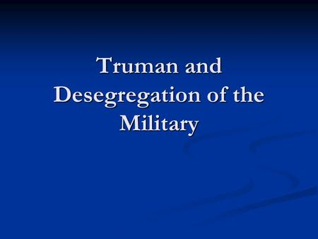 Truman and Desegregation of the Military. Integration by Necessity During the Second World War, though the American military was officially segregated.