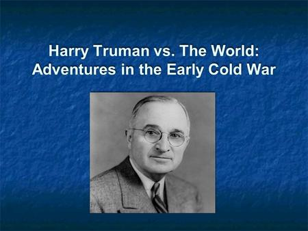 Harry Truman vs. The World: Adventures in the Early Cold War.
