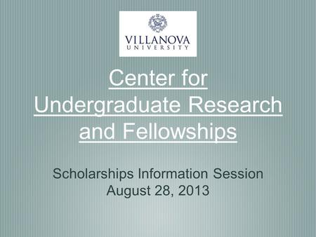 Center for Undergraduate Research and Fellowships Scholarships Information Session August 28, 2013.