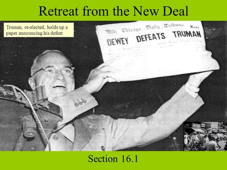 Retreat from the New Deal Section 16.1 Truman, re-elected, holds up a paper announcing his defeat.