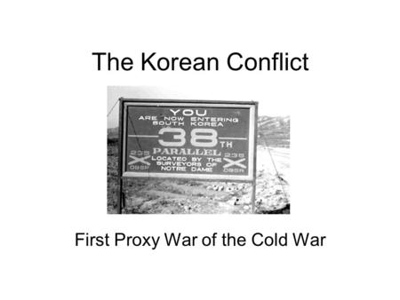 The Korean Conflict First Proxy War of the Cold War.