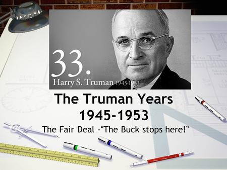 "The Truman Years 1945-1953 The Fair Deal -""The Buck stops here!"""