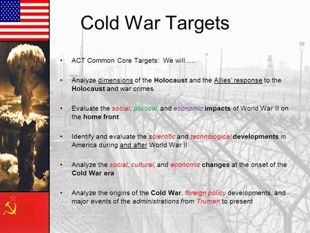 Cold War Targets ACT Common Core Targets: We will….. Analyze dimensions of the Holocaust and the Allies' response to the Holocaust and war crimes Evaluate.