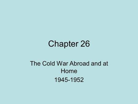 Chapter 26 The Cold War Abroad and at Home 1945-1952.