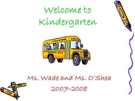 Welcome to Kindergarten Ms. Wade and Ms. O'Shea 2007-2008.