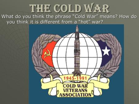 "THE COLD WAR What do you think the phrase ""Cold War"" means? How do you think it is different from a ""hot"" war?"