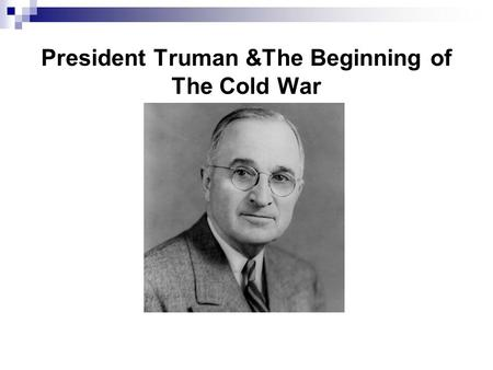 "President Truman &The Beginning of The Cold War. What was ""The Cold War?"" A U.S./Soviet conflict in which the two powers would avoid fighting each other."
