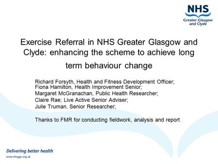 Exercise Referral in NHS Greater Glasgow and Clyde: enhancing the scheme to achieve long term behaviour change Richard Forsyth, Health and Fitness Development.
