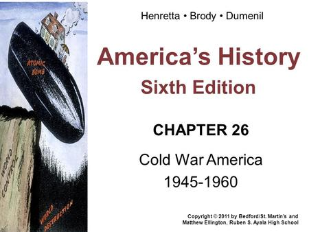 America's History Sixth Edition CHAPTER 26 Cold War America 1945-1960 Copyright © 2011 by Bedford/St. Martin's and Matthew Ellington, Ruben S. Ayala High.