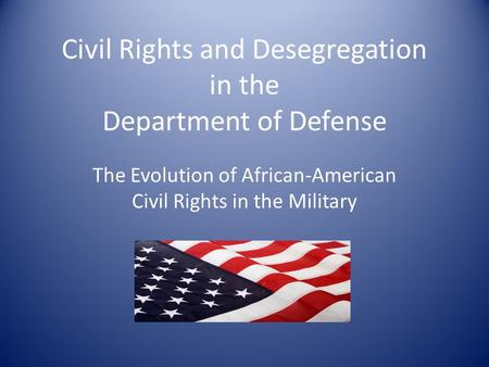 Civil Rights and Desegregation in the Department of Defense The Evolution of African-American Civil Rights in the Military.