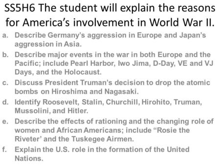 SS5H6 The student will explain the reasons for America's involvement in World War II. Describe Germany's aggression in Europe and Japan's aggression in.