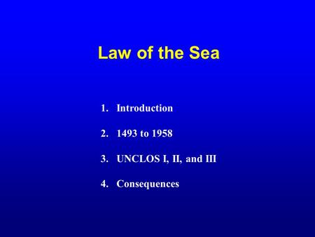 Law of the Sea 1.Introduction 2.1493 to 1958 3.UNCLOS I, II, and III 4.Consequences.