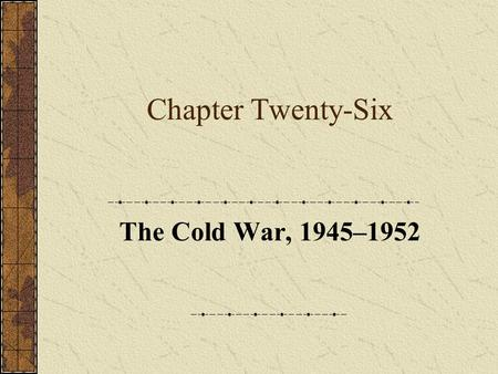 Chapter Twenty-Six The Cold War, 1945–1952. Part One: Introduction.