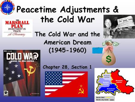 Peacetime Adjustments & the Cold War The Cold War and the American Dream (1945-1960) Chapter 28, Section 1.