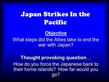 Japan Strikes In the Pacific Objective What steps did the Allies take to end the war with Japan? Thought provoking question… How do you force the Japanese.