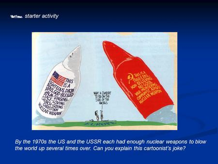  starter activity By the 1970s the US and the USSR each had enough nuclear weapons to blow the world up several times over. Can you explain this cartoonist's.
