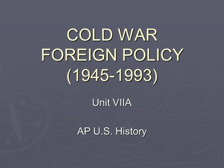 COLD WAR FOREIGN POLICY (1945-1993) Unit VIIA AP U.S. History.
