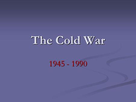 The Cold War 1945 - 1990. Who? The United States vs. the Soviet Union The United States vs. the Soviet Union.