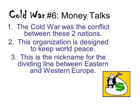 Cold War #6: Money Talks 1.The Cold War was the conflict between these 2 nations. 2.This organization is designed to keep world peace. 3.This is the nickname.