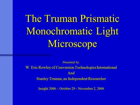 The Truman Prismatic Monochromatic Light Microscope Presented by: W. Eric Rowley of Conversion Technologies International And Stanley Truman, an Independent.