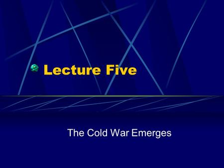 "Lecture Five The Cold War Emerges. From Allies to Enemies ""If we see that Germany is winning the war we ought to help Russia, and if Russia is winning."