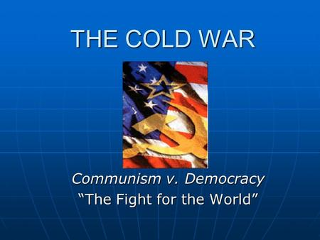 "THE COLD WAR Communism v. Democracy ""The Fight for the World"""