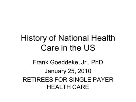 History of National Health Care in the US Frank Goeddeke, Jr., PhD January 25, 2010 RETIREES FOR SINGLE PAYER HEALTH CARE.