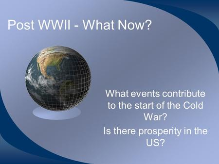 Post WWII - What Now? What events contribute to the start of the Cold War? Is there prosperity in the US?