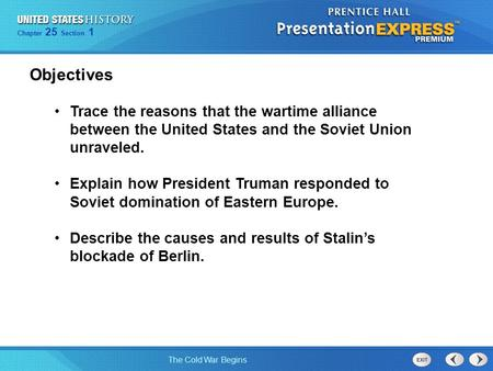 Objectives Trace the reasons that the wartime alliance between the United States and the Soviet Union unraveled. Explain how President Truman responded.