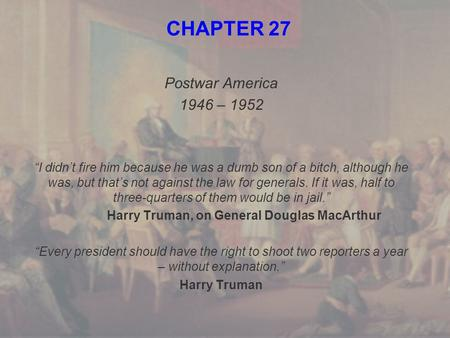 "CHAPTER 27 Postwar America 1946 – 1952 ""I didn't fire him because he was a dumb son of a bitch, although he was, but that's not against the law for generals."