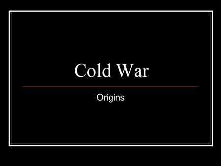 Cold War Origins. Long Term Causes Bolshevik Revolution Marxist-Leninists take power in Russia and form Soviet Union 1921 Western powers had sent troops.