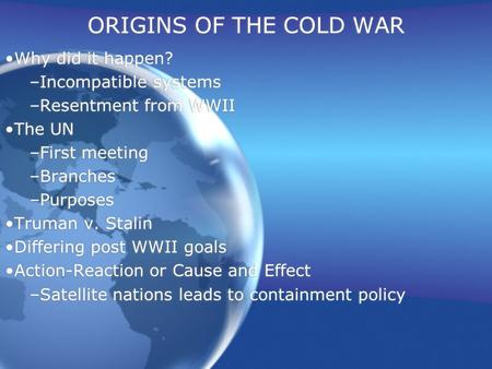 ORIGINS OF THE COLD WAR Why did it happen? –Incompatible systems –Resentment from WWII The UN –First meeting –Branches –Purposes Truman v. Stalin Differing.