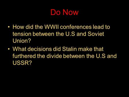 Do Now How did the WWII conferences lead to tension between the U.S and Soviet Union? What decisions did Stalin make that furthered the divide between.