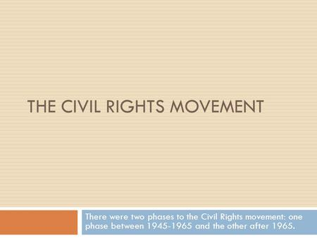 THE CIVIL RIGHTS MOVEMENT There were two phases to the Civil Rights movement: one phase between 1945-1965 and the other after 1965.