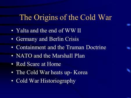 The Origins of the Cold War Yalta and the end of WW II Germany and Berlin Crisis Containment and the Truman Doctrine NATO and the Marshall Plan Red Scare.