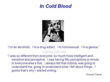 "In Cold Blood ""I'm an alcoholic. I'm a drug addict. I'm homosexual. I'm a genius."" Capote Interview ""I was so different from everyone, so much more intelligent."
