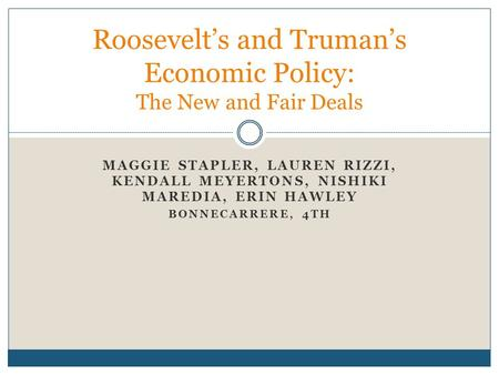MAGGIE STAPLER, LAUREN RIZZI, KENDALL MEYERTONS, NISHIKI MAREDIA, ERIN HAWLEY BONNECARRERE, 4TH Roosevelt's and Truman's Economic Policy: The New and Fair.