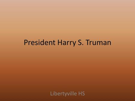 President Harry S. Truman Libertyville HS. Election of 1944 Dem nominee: FDR (of course... ) GOP nominee: Thomas Dewey (NY governor) Campaign focused.