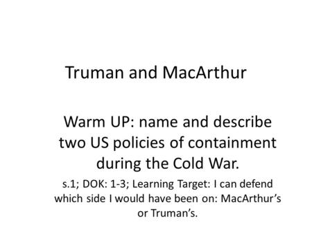 Truman and MacArthur Warm UP: name and describe two US policies of containment during the Cold War. s.1; DOK: 1-3; Learning Target: I can defend which.