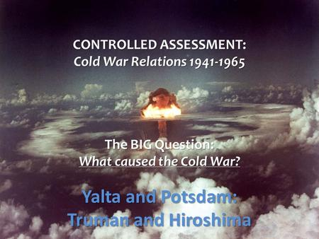 CONTROLLED ASSESSMENT: Cold War Relations 1941-1965 The BIG Question: What caused the Cold War? Yalta and Potsdam: Truman and Hiroshima.