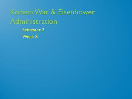 Korean War & Eisenhower Administration Semester 2 Week 8.