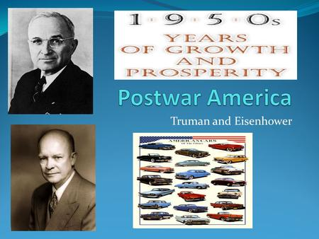 Truman and Eisenhower. Introduction After WWII the country enjoyed economic prosperity. Television became a favorite form of entertainment. America's.