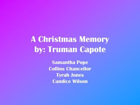 A Christmas Memory by: Truman Capote Samantha Pope Collins Chancellor Tyrah Jones Candice Wilson.