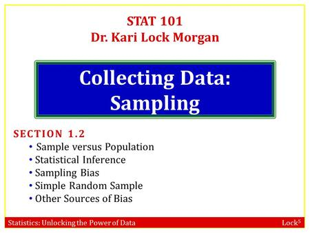 Statistics: Unlocking the Power of Data Lock 5 STAT 101 Dr. Kari Lock Morgan Collecting Data: Sampling SECTION 1.2 Sample versus Population Statistical.