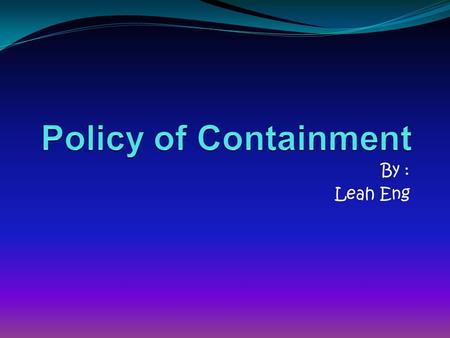 By : Leah Eng. Policy of Containment This includes Four main topics. Does anyone know these Four topics? Domino Effect Iron Curtain Speech Marshall Plan.