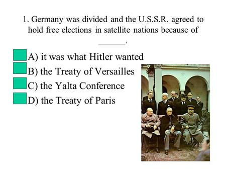 1. Germany was divided and the U.S.S.R. agreed to hold free elections in satellite nations because of ______. A) it was what Hitler wanted B) the Treaty.